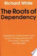 """""""The Roots of Dependency: Subsistence, Environment, and Social Change Among the Choctaws, Pawnees, and Navajos"""" by Richard White"""