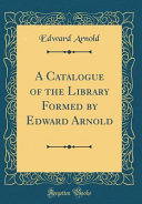 A Catalogue Of The Library Formed By Edward Arnold Classic Reprint