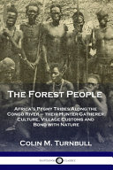 The Forest People: Africa's Pygmy Tribes Along the Congo River - Their Hunter-Gatherer Culture, Village Customs and Bond with Nature