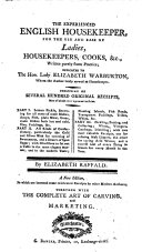The Experienced English Housekeeper, for the Use and Ease of Ladies, Housekeepers, Cooks, &c ... Consisting of Several Hundred Original Receipts ... By Elizabeth Raffald. A New Edition, in which are Inserted Some Celebrated Receipts by Other Modern Authors; Together with the Complete Art of Carving and Marketing
