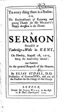 To everything there is a Season  or  the reasonableness of rejoicing and giving thanks for His Majesty s happy Accession      A sermon  on Ecclesiastes iii  1  4  preached at Tonbridge Wells  etc