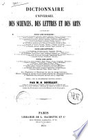 Dictionnaire universel des sciences, des lettres et des arts contenant pour les sciences: 1. Les sciences métaphysiques et morales ... avec l'explication et l'étymologie de tous les termes techniques ... rédigé, avec la collaboration d'auteurs spéciaux, par M.-N. Bouillet