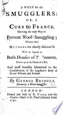 A Whip for the Smugglers  or  a Curb to France  Shewing the only way to prevent wool smuggling     With an appeal to both Houses of Parliament  drawn up as the heads of a bill   c