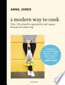 A Modern Way to Cook  : Über 150 schnelle vegetarische und vegane Rezepte für jeden Tag