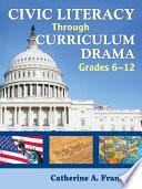 Civic Literacy Through Curriculum Drama Grades 6 12