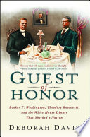 Guest of Honor  : Booker T. Washington, Theodore Roosevelt, and the White House Dinner That Shocked a Nation