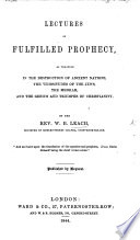 Lectures on fulfilled Prophecy, as verified in the destruction of ancient nations, the vicissitudes of the Jews, the Messiah, and the genius and triumphs of Christianity