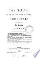 The soul  is it  in its own nature  immortal  An essay  by a layman Book