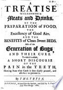 A Treatise Of Cleanness In Meats And Drinks Of The Preparation Of Food And The Benefits Of Clean Sweet Beds Also Of The Generation Of Bugs And Their Cure To Which Is Added A Short Discourse Of The Pain In The Teeth Etc