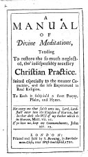 A Manual of Divine Meditations  Tending to Restore the So Much Neglected  Tho indispensably Neccessary Christian Practice  Suited Especially to the Meaner Capacities  and the Less Experienced in Real Religion  To Each is Subjoin d a Short Prayer  Psalm  and Hymn