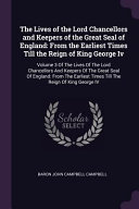 The Lives of the Lord Chancellors and Keepers of the Great Seal of England  From the Earliest Times Till the Reign of King George IV  Volume 3 of the