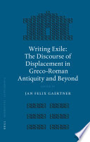 Writing Exile  : The Discourse of Displacement in Greco-Roman Antiquity and Beyond