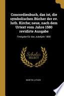Concordienbuch, Das Ist, Die Symbolischen Bücher Der Ev. Luth. Kirche; Neue, Nach Dem Urtext Vom Jahre 1580 Revidirte Ausgabe: Festgabe Für Das Jubelj