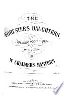 The Forester's Daughters. Drawing-room Opera. Written and composed by W. C. Masters