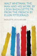 Walt Whitman  the Man and His Work  by L Eon Bazalgette tr  from the French by Ellen Fitzgerald