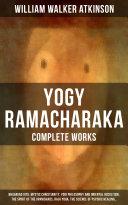 YOGY RAMACHARAKA   Complete Works  Bhagavad Gita  Mystic Christianity  Yogi Philosophy and Oriental Occultism  The Spirit of the Upanishads  Raja Yoga  The Science of Psychic Healing