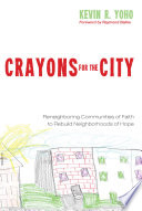 Crayons for the City  : Reneighboring Communities of Faith to Rebuild Neighborhoods of Hope