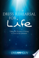 Dress Rehearsal for Life  Using the Process of Acting to Live in the Moment Book PDF
