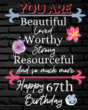 You Are Beautiful Loved Worthy Strong Resourceful Happy 67th Birthday