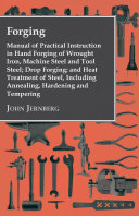 Forging - Manual of Practical Instruction in Hand Forging of Wrought Iron, Machine Steel and Tool Steel; Drop Forging; and Heat Treatment of Steel, Including Annealing, Hardening and Tempering Pdf/ePub eBook