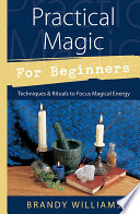 """Practical Magic for Beginners: Techniques & Rituals to Focus Magical Energy"" by Brandy Williams"