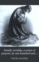 Family worship  a series of prayers  by one hundred and eighty clergymen of the Church of Scotland