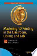 Mastering 3d Printing In The Classroom Library And Lab