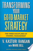 """Transforming Your Go-to-market Strategy: The Three Disciplines of Channel Management"" by V. Kasturi Rangan, Marie Bell"