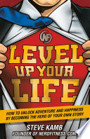 """Level Up Your Life: How to Unlock Adventure and Happiness by Becoming the Hero of Your Own Story"" by Steve Kamb"