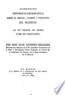 Disertacion historico-geografica sobre el origen, nombre y poblacion de Madrid : asi en tiempo de moros como de cristianos