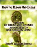 How to Know the Ferns   A Guide to the Names  Haunts and Habitats of Our Common Ferns