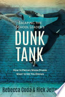 Escaping the School Leader's Dunk Tank  : How to Prevail When Others Want to See You Drown