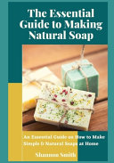 The Essential Guide to Making Natural Soap