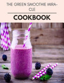 The Green Smoothie Miracle Cookbook