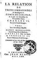 La relation de trois ambassades de monseigneur le comte de Carlisle, de la part du serenissime tres-puissant prince Charles 2. roy de la Grande Bretagne, vers leurs serenissime majestes Alexey Michailovitz czar & grand duc de Moscovie, Charles roy de Suede, & Frederic 3. roy de Dannemarc & de Norvege, commencées en l'an 1663, & finies sur la fin de l'an 1664