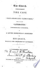 """The Church. The Case of """"non-graduate Clergymen,"""" Usually Called """"literates,"""" Dispassionately Considered, in a Letter Respectfully Addressed to His Grace, William, Lord Archbishop of Canterbury. By a Yorkshire Incumbent [i.e. William Snowden]."""