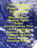 """The ""People Power"" Health Superbook: Book 27. Miscellaneous Medical Topics (Safety Consciousness, First Aid, Emergency Survival, Medical Products for Sale, Sleep, Dreams, Sunshine Power)"" by Tony Kelbrat"