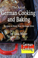 The Art of German Cooking and Baking  Recipes to Keep Your Heritage Alive Book