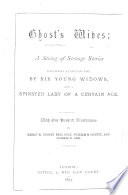 Ghost s Wives  a string of strange stories told round a Christmas Fire  by six young widows  and a spinster lady of a certain age  With     illustrations by H  K  Browne  P  Gray  etc