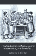 Food and home cookery  a course of instruction  as followed in the schools of the Leeds school board