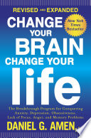 Change Your Brain, Change Your Life (Revised and Expanded)  : The Breakthrough Program for Conquering Anxiety, Depression, Obsessiveness,Lack of Focus, Anger, and Memory Problems