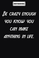 Be Crazy Enough You Know You Can Make Anything in Life