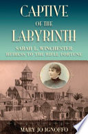 """Captive of the Labyrinth: Sarah L. Winchester, Heiress to the Rifle Fortune"" by Mary Jo Ignoffo"
