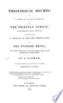 Theological doubts  or  An inquiry into the divine institution of the priestly office as now exercised among Christians  interspersed with a defence of the one personality of the Supreme Being  from the attack of William Burgh  Esq   in his    Scriptural confutation     By a layman  Second edition     Edited by a layman