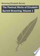 The Poetical Works of Elizabeth Barrett Browning  Volume 1
