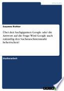 Über den Suchgiganten Google oder die Antwort auf die Frage: Wird Google auch zukünftig den Suchmaschinenmarkt beherrschen?