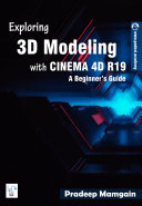 Exploring 3D Modeling with CINEMA 4D R19   A Beginner   s Guide