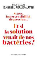 Stress, hypersensibilité, dépression... Et si la solution venait de nos bactéries ? Pdf/ePub eBook