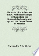 The trials of A  Arbuthnot   R C  Ambrister charged with exciting the Seminole Indians to war against the United States of America Book