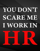 You Don't Scare Me I Work in HR.